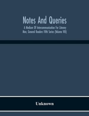 Notes And Queries; A Medium Of Intercommunication For Literary Men, General Readers Fifth Series (volume Viii)