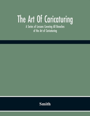 The Art Of Caricaturing. A Series Of Lessons Covering All Branches Of The Art Of Caricaturing