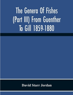 The Genera Of Fishes (part Iii) From Guenther To Gill 1859-1880 Twenty Two Years With The Accepted Type Of Each A Contribution To The Stability Of Scientific Nomenclature