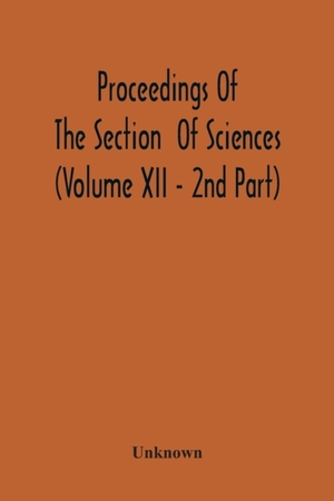 Proceedings Of The Section Of Sciences (volume Xii - 2nd Part)