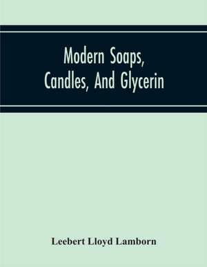 Modern Soaps, Candles, And Glycerin, A Practical Manual Of Modern Methods Of Utilization Of Fats And Oils In The Manufacture Of Soap And Candles, And Of The Recovery Of Glycerin