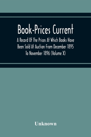 Book-prices Current; A Record Of The Prices At Which Books Have Been Sold At Auction From December 1895 To November 1896 (volume X)