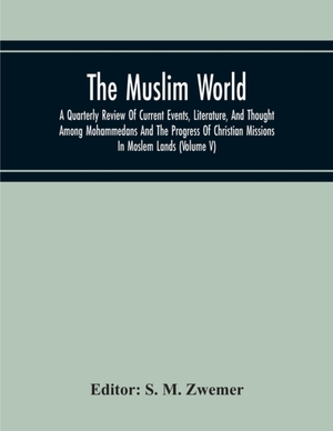 The Muslim World; A Quarterly Review Of Current Events, Literature, And Thought Among Mohammedans And The Progress Of Christian Missions In Moslem Lands (volume V)