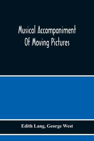 Musical Accompaniment Of Moving Pictures A Practical Manual For Pianists And Organists And An Exposition Of The Principles Underlying The Musical Interpretation Of Moving Pictures