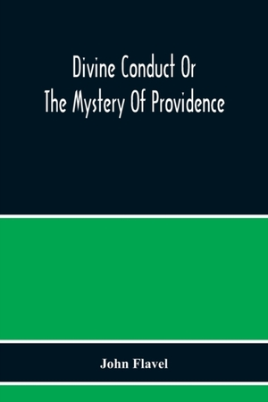 Divine Conduct Or The Mystery Of Providence, Wherein The Being And Efficacy Of Providence Are Asserted And Vindicated; The Methods Of Providence, As It Passes Through The Several Stages Of Our Lives Opened; And The Proper Course Of Improving All Providenc