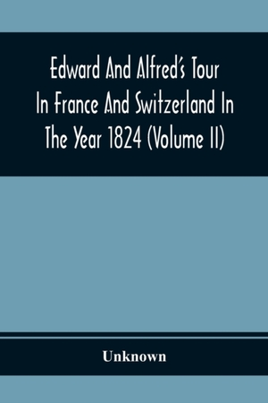 Edward And Alfred's Tour In France And Switzerland In The Year 1824 (volume Ii)