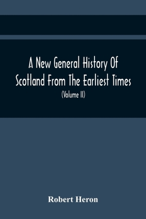 A New General History Of Scotland From The Earliest Times, To The Aera Of The Abolition Of The Hereditary Jurisdictions Of Subjects In Scotland In The Year 1748 (volume Ii)