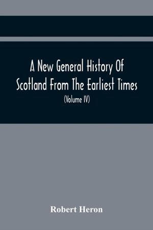A New General History Of Scotland From The Earliest Times, To The Aera Of The Abolition Of The Hereditary Jurisdictions Of Subjects In Scotland In The Year 1748 (volume Iv)