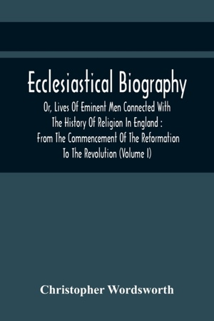 Ecclesiastical Biography, Or, Lives Of Eminent Men Connected With The History Of Religion In England