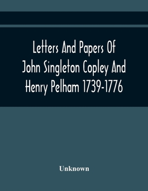 Letters And Papers Of John Singleton Copley And Henry Pelham 1739-1776