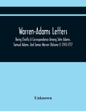 Warren-adams Letters; Being Chiefly A Correspondence Among John Adams, Samual Adams, And James Warren (volume I) 1743-1777