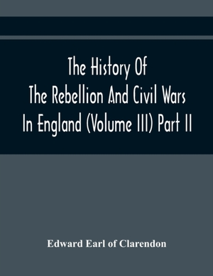 The History Of The Rebellion And Civil Wars In England (volume Iii) Part Ii