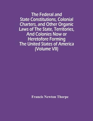 The Federal And State Constitutions, Colonial Charters, And Other Organic Laws Of The State, Territories, And Colonies Now Or Heretofore Forming The United States Of America (volume Vii)