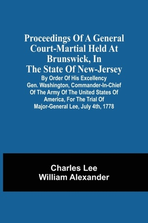 Proceedings Of A General Court-martial Held At Brunswick, In The State Of New-jersey, By Order Of His Excellency Gen. Washington, Commander-in-chief Of The Army Of The United States Of America, For The Trial Of Major-general Lee, July 4th, 1778