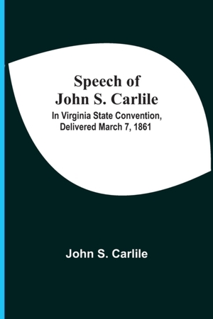Speech Of John S. Carlile; In Virginia State Convention, Delivered March 7, 1861