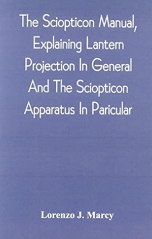 The Sciopticon Manual, Explaining Lantern Projection In General, And The Sciopticon Apparatus In Paricular; Including Magic Lantern Attachments, Experiments, Novelties, Colored And Photo-transparencies, Mechanical Movements, Etc.
