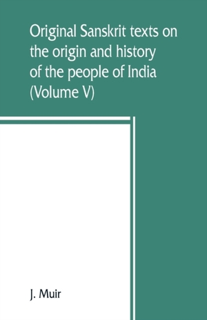 Original Sanskrit Texts On The Origin And History Of The People Of India, Their Religion And Institutions (volume V)
