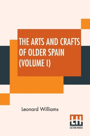 The Arts And Crafts Of Older Spain (volume I)