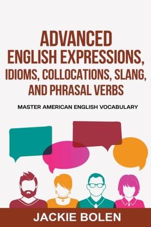 Advanced English Expressions, Idioms, Collocations, Slang, and Phrasal Verbs: Master American English Vocabulary
